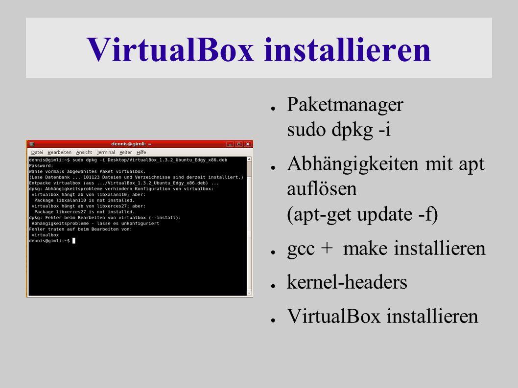 VirtualBox installieren ● Paketmanager sudo dpkg -i ● Abhängigkeiten mit apt auflösen (apt-get update -f) ● gcc + make installieren ● kernel-headers ● VirtualBox installieren