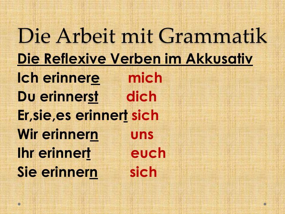 Die Arbeit mit Grammatik Die Reflexive Verben im Akkusativ Ich erinnere mich Du erinnerst dich Er,sie,es erinnert sich Wir erinnern uns Ihr erinnert euch Sie erinnern sich