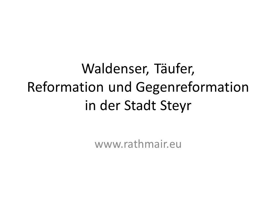 Waldenser, Täufer, Reformation und Gegenreformation in der Stadt Steyr www.rathmair.eu