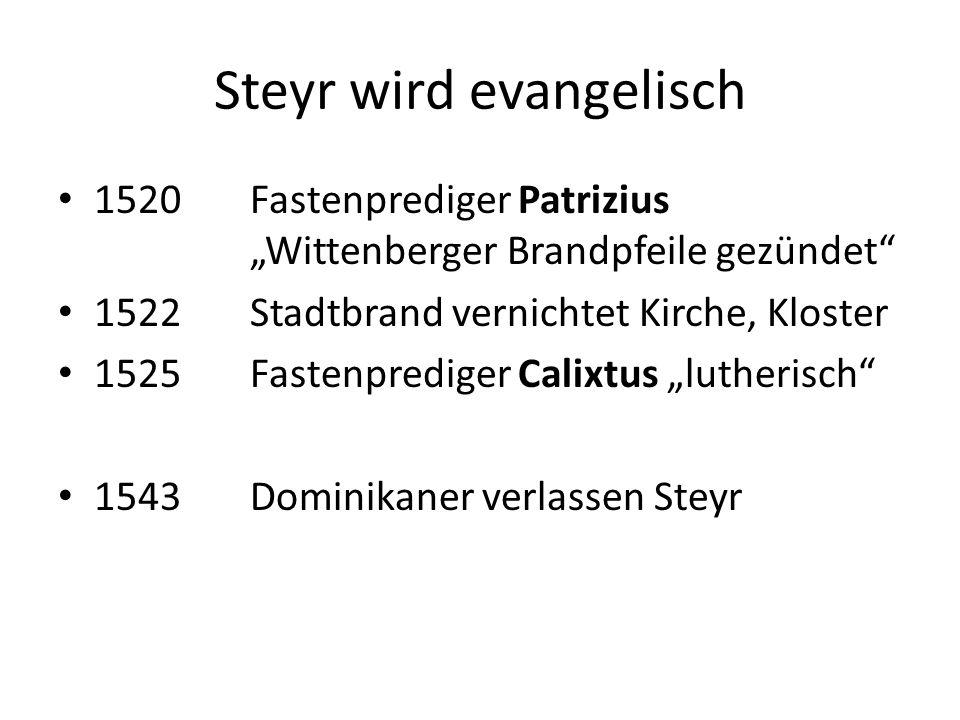 """Steyr wird evangelisch 1520Fastenprediger Patrizius """"Wittenberger Brandpfeile gezündet 1522Stadtbrand vernichtet Kirche, Kloster 1525Fastenprediger Calixtus """"lutherisch 1543Dominikaner verlassen Steyr"""