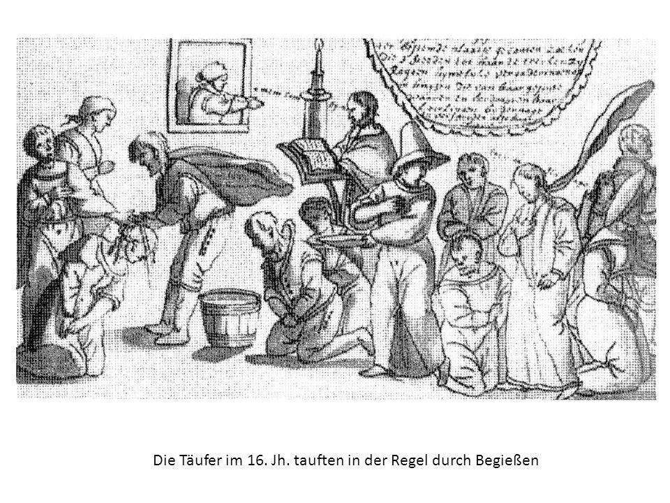 Die Täufer im 16. Jh. tauften in der Regel durch Begießen