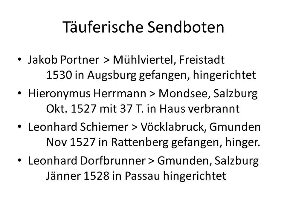 Täuferische Sendboten Jakob Portner> Mühlviertel, Freistadt 1530 in Augsburg gefangen, hingerichtet Hieronymus Herrmann > Mondsee, Salzburg Okt.