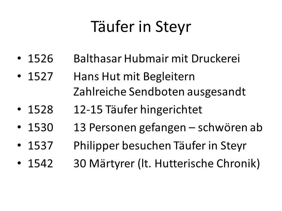 Täufer in Steyr 1526Balthasar Hubmair mit Druckerei 1527Hans Hut mit Begleitern Zahlreiche Sendboten ausgesandt 152812-15 Täufer hingerichtet 153013 Personen gefangen – schwören ab 1537Philipper besuchen Täufer in Steyr 154230 Märtyrer (lt.