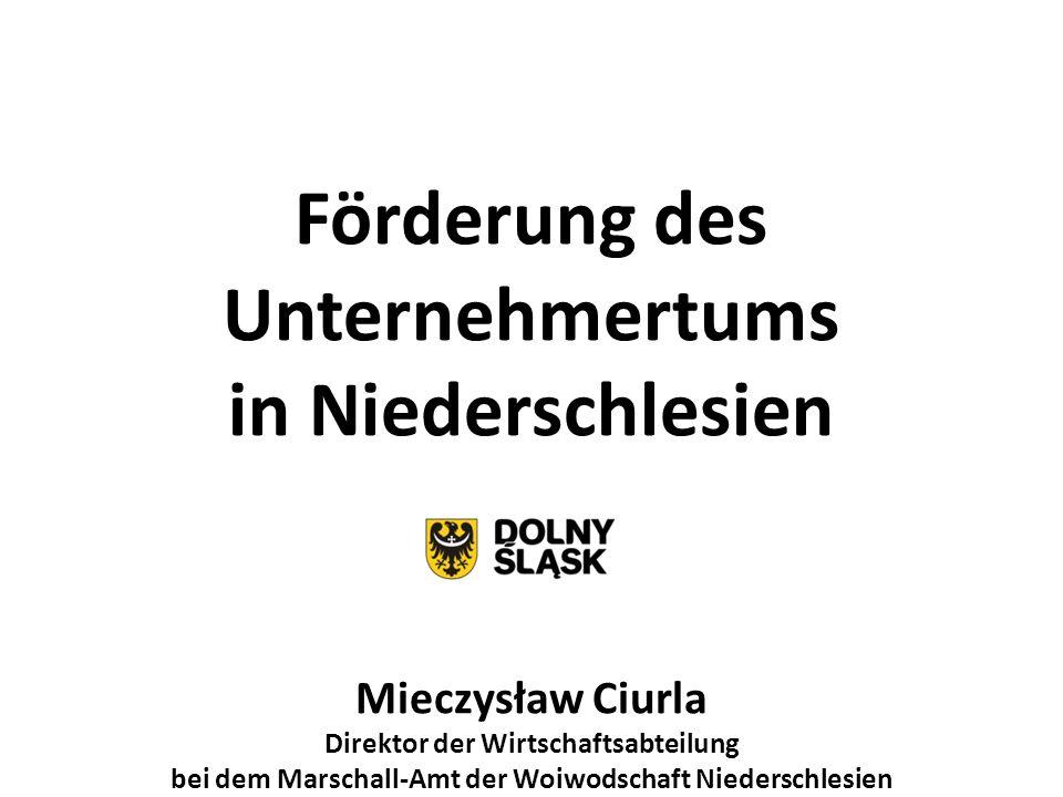 Förderung des Unternehmertums in Niederschlesien Mieczysław Ciurla Direktor der Wirtschaftsabteilung bei dem Marschall-Amt der Woiwodschaft Niederschl