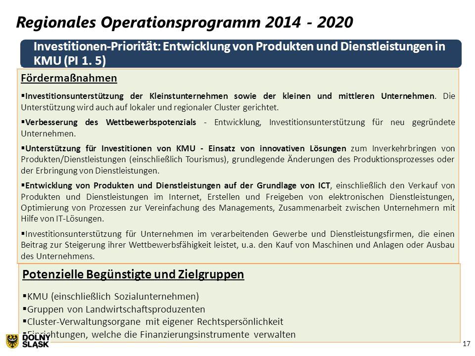 17 Regionales Operationsprogramm 2014 - 2020 Investitionen-Priorit ä t: Entwicklung von Produkten und Dienstleistungen in KMU (PI 1. 5) Fördermaßnahme