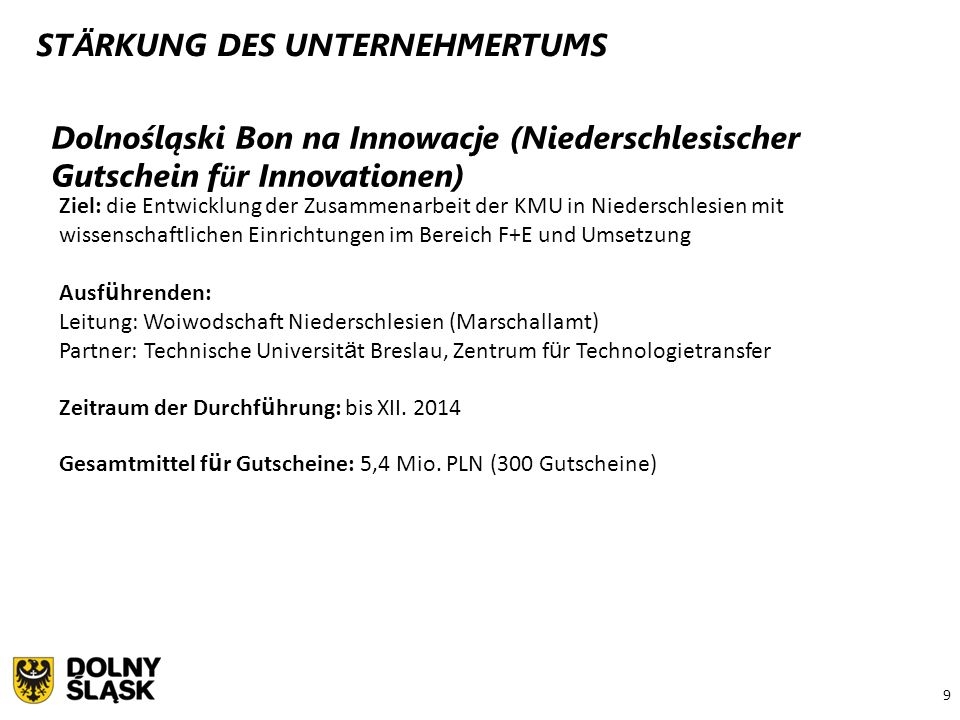 9 Dolnośląski Bon na Innowacje (Niederschlesischer Gutschein f ü r Innovationen) Ziel: die Entwicklung der Zusammenarbeit der KMU in Niederschlesien m