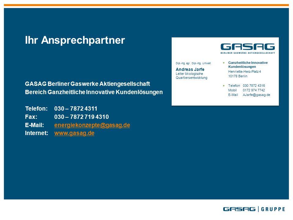 Ihr Ansprechpartner GASAG Berliner Gaswerke Aktiengesellschaft Bereich Ganzheitliche Innovative Kundenlösungen Telefon:030 – 7872 4311 Fax:030 – 7872 719 4310 E-Mail:energiekonzepte@gasag.deenergiekonzepte@gasag.de Internet:www.gasag.dewww.gasag.de Dipl.-Ing.