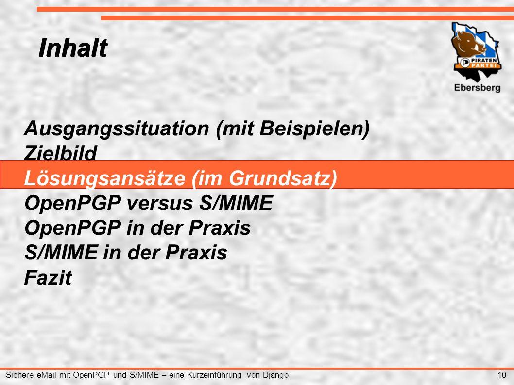 10 Sichere eMail mit OpenPGP und S/MIME – eine Kurzeinführung von Django Ausgangssituation (mit Beispielen) Zielbild Lösungsansätze (im Grundsatz) OpenPGP versus S/MIME OpenPGP in der Praxis S/MIME in der Praxis Fazit Inhalt