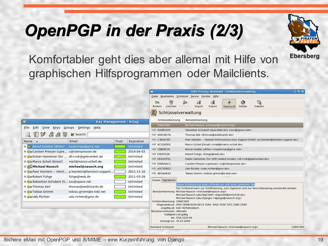 19 Sichere eMail mit OpenPGP und S/MIME – eine Kurzeinführung von Django OpenPGP in der Praxis (2/3) ● Komfortabler geht dies aber allemal mit Hilfe von graphischen Hilfsprogrammen oder Mailclients.
