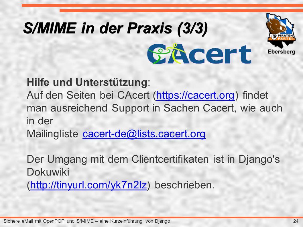24 Sichere eMail mit OpenPGP und S/MIME – eine Kurzeinführung von Django S/MIME in der Praxis (3/3) ● Hilfe und Unterstützung: ● Auf den Seiten bei CAcert (https://cacert.org) findet man ausreichend Support in Sachen Cacert, wie auch in derhttps://cacert.org ● Mailingliste cacert-de@lists.cacert.orgcacert-de@lists.cacert.org ● Der Umgang mit dem Clientcertifikaten ist in Django s Dokuwiki ● (http://tinyurl.com/yk7n2lz) beschrieben.http://tinyurl.com/yk7n2lz