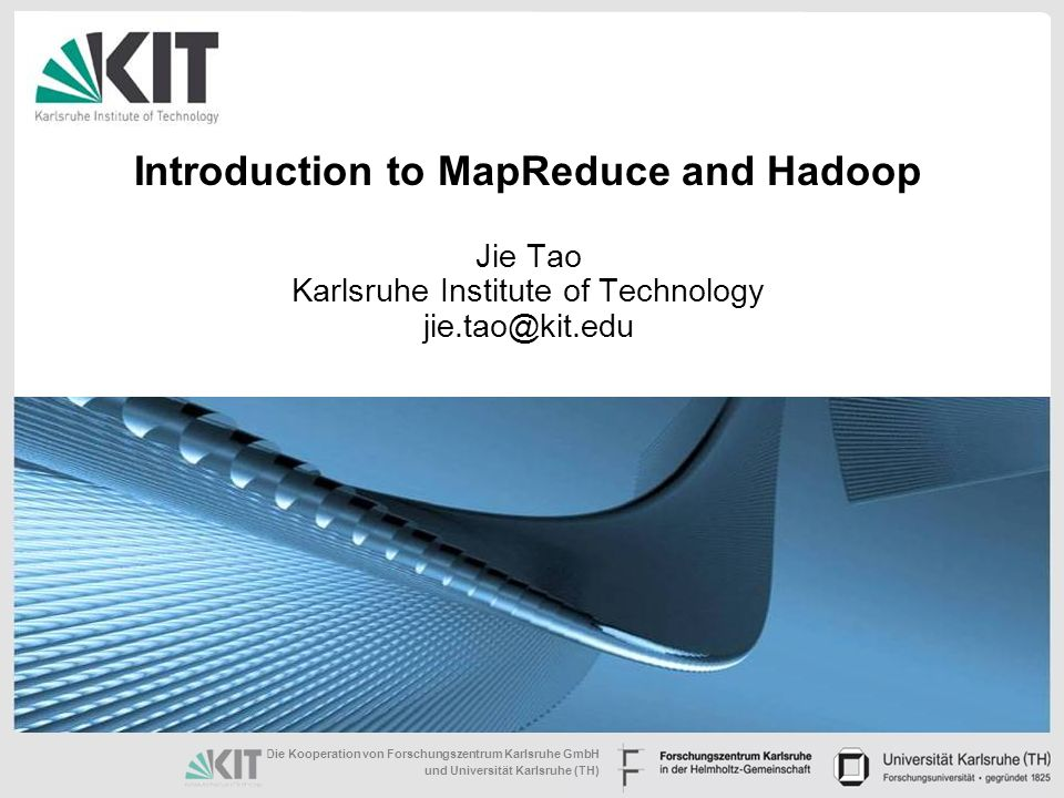 Die Kooperation von Forschungszentrum Karlsruhe GmbH und Universität Karlsruhe (TH) Introduction to MapReduce and Hadoop Jie Tao Karlsruhe Institute of Technology jie.tao@kit.edu