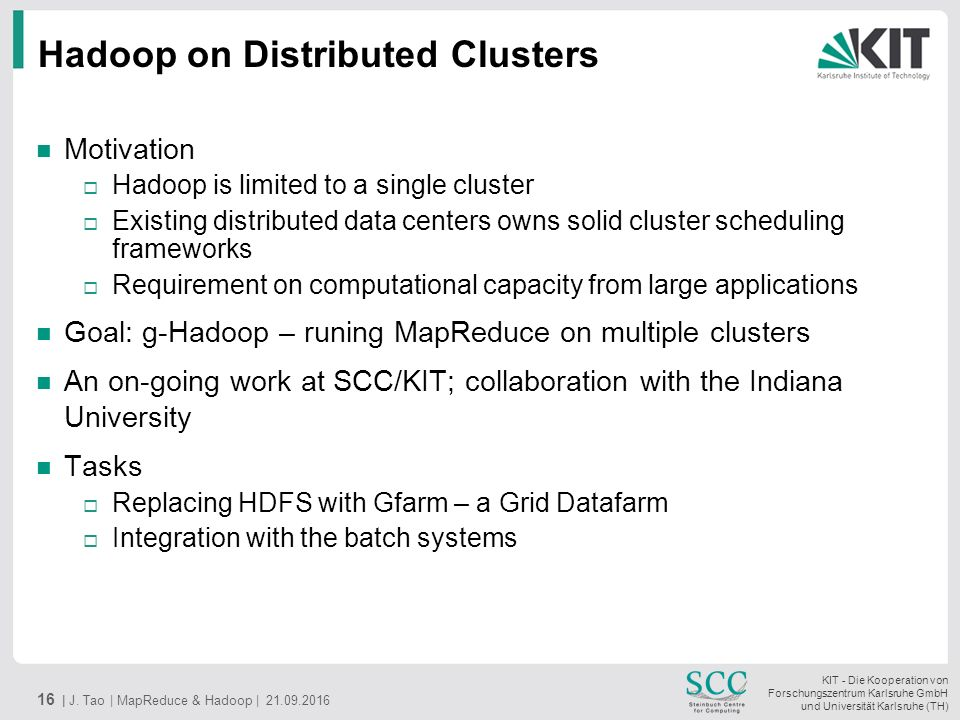 KIT - Die Kooperation von Forschungszentrum Karlsruhe GmbH und Universität Karlsruhe (TH) Hadoop on Distributed Clusters Motivation  Hadoop is limited to a single cluster  Existing distributed data centers owns solid cluster scheduling frameworks  Requirement on computational capacity from large applications Goal: g-Hadoop – runing MapReduce on multiple clusters An on-going work at SCC/KIT; collaboration with the Indiana University Tasks  Replacing HDFS with Gfarm – a Grid Datafarm  Integration with the batch systems 16 | J.