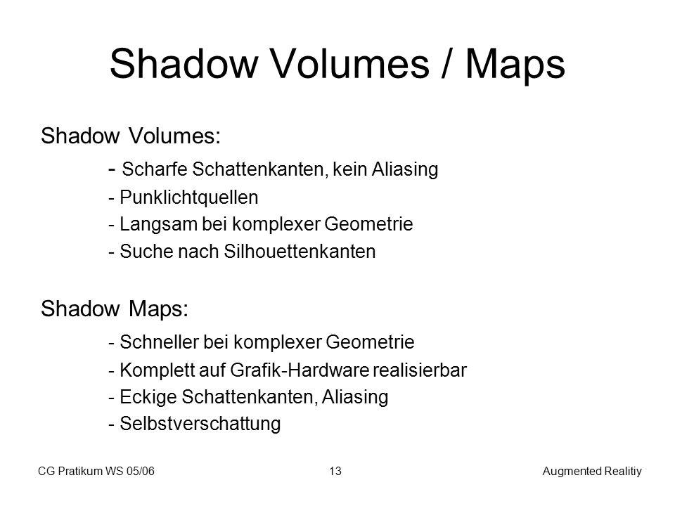 CG Pratikum WS 05/06Augmented Realitiy13 Shadow Volumes / Maps Shadow Volumes: - Scharfe Schattenkanten, kein Aliasing - Punklichtquellen - Langsam bei komplexer Geometrie - Suche nach Silhouettenkanten Shadow Maps: - Schneller bei komplexer Geometrie - Komplett auf Grafik-Hardware realisierbar - Eckige Schattenkanten, Aliasing - Selbstverschattung