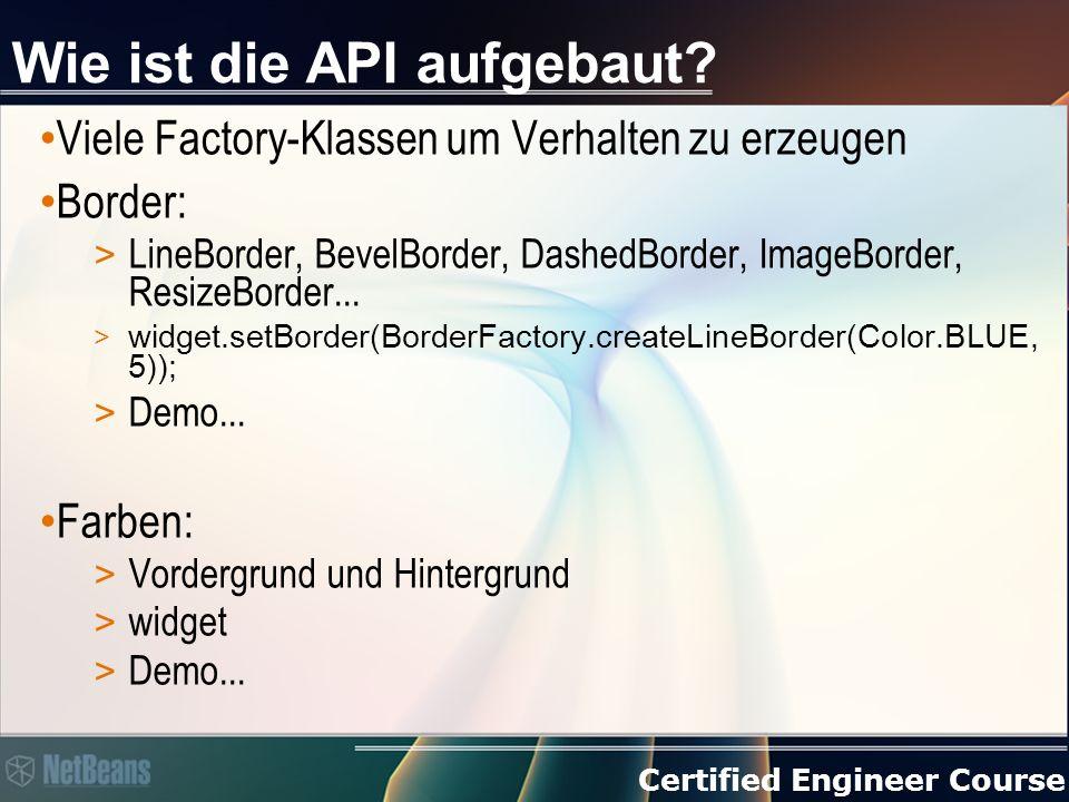 Certified Engineer Course Wie ist die API aufgebaut? Viele Factory-Klassen um Verhalten zu erzeugen Border: > LineBorder, BevelBorder, DashedBorder, I
