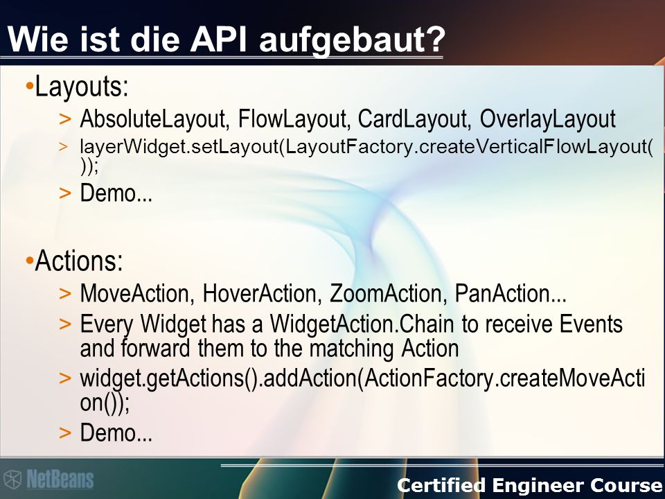 Certified Engineer Course Wie ist die API aufgebaut? Layouts: > AbsoluteLayout, FlowLayout, CardLayout, OverlayLayout > layerWidget.setLayout(LayoutFa