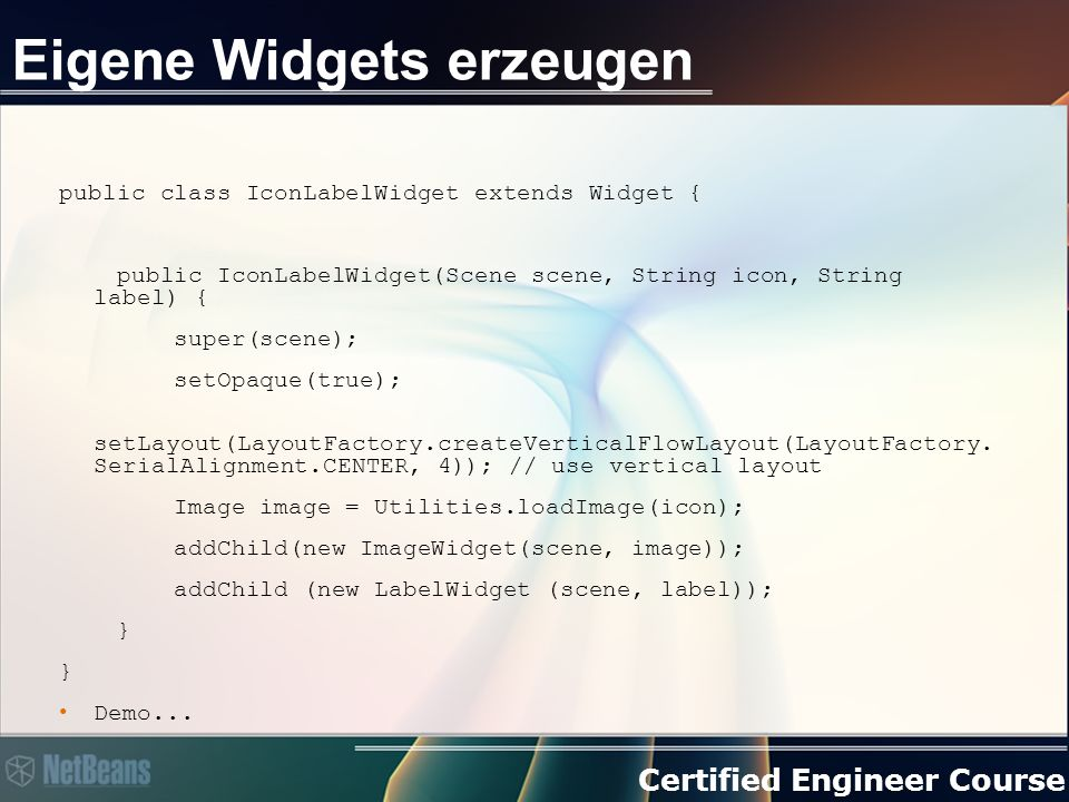 Certified Engineer Course Eigene Widgets erzeugen public class IconLabelWidget extends Widget { public IconLabelWidget(Scene scene, String icon, String label) { super(scene); setOpaque(true); setLayout(LayoutFactory.createVerticalFlowLayout(LayoutFactory.