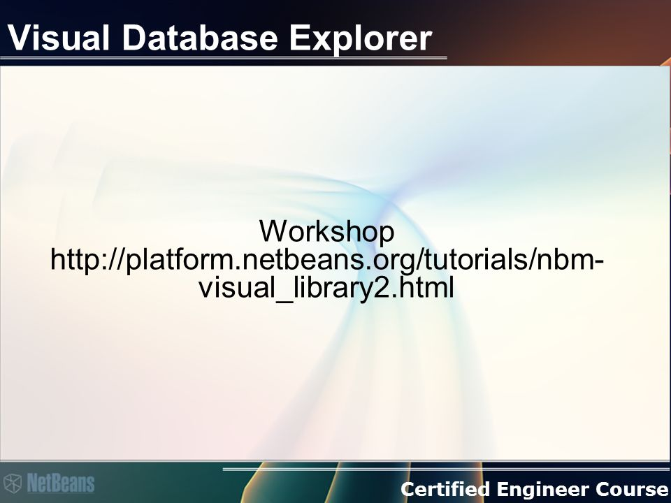 Certified Engineer Course Visual Database Explorer Workshop http://platform.netbeans.org/tutorials/nbm- visual_library2.html