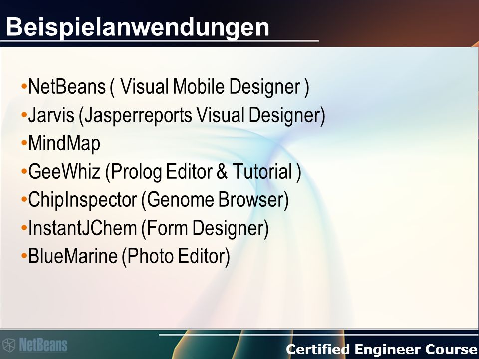 Certified Engineer Course Beispielanwendungen NetBeans ( Visual Mobile Designer ) Jarvis (Jasperreports Visual Designer) MindMap GeeWhiz (Prolog Editor & Tutorial ) ChipInspector (Genome Browser) InstantJChem (Form Designer) BlueMarine (Photo Editor)