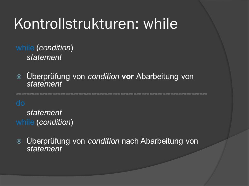 Kontrollstrukturen: while while (condition) statement  Überprüfung von condition vor Abarbeitung von statement ------------------------------------------------------------------------- do statement while (condition)  Überprüfung von condition nach Abarbeitung von statement