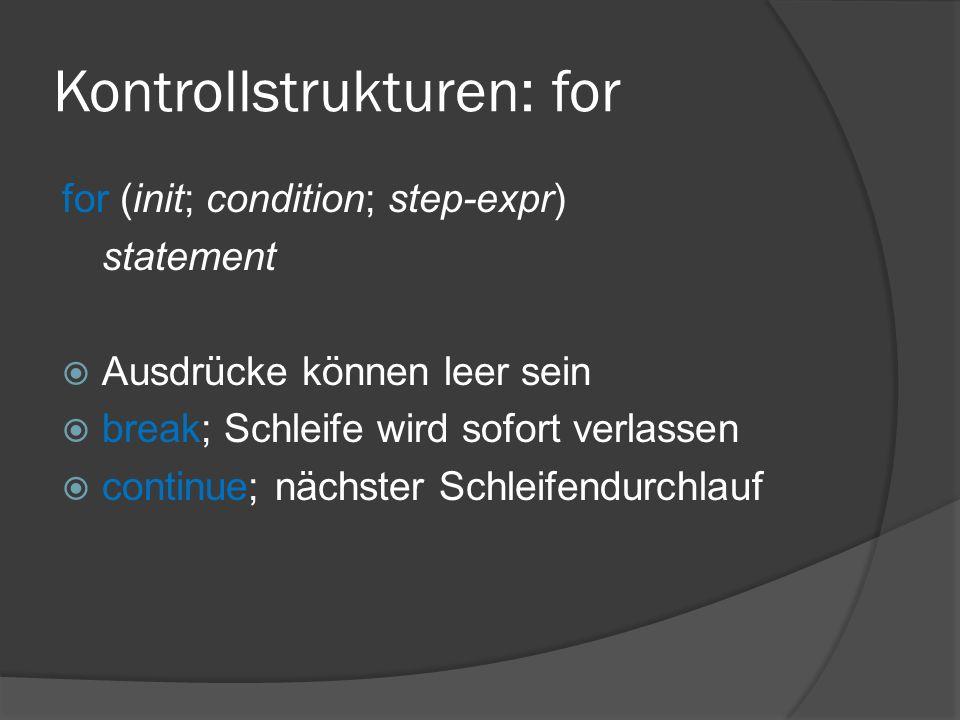 Kontrollstrukturen: for for (init; condition; step-expr) statement  Ausdrücke können leer sein  break; Schleife wird sofort verlassen  continue; nächster Schleifendurchlauf