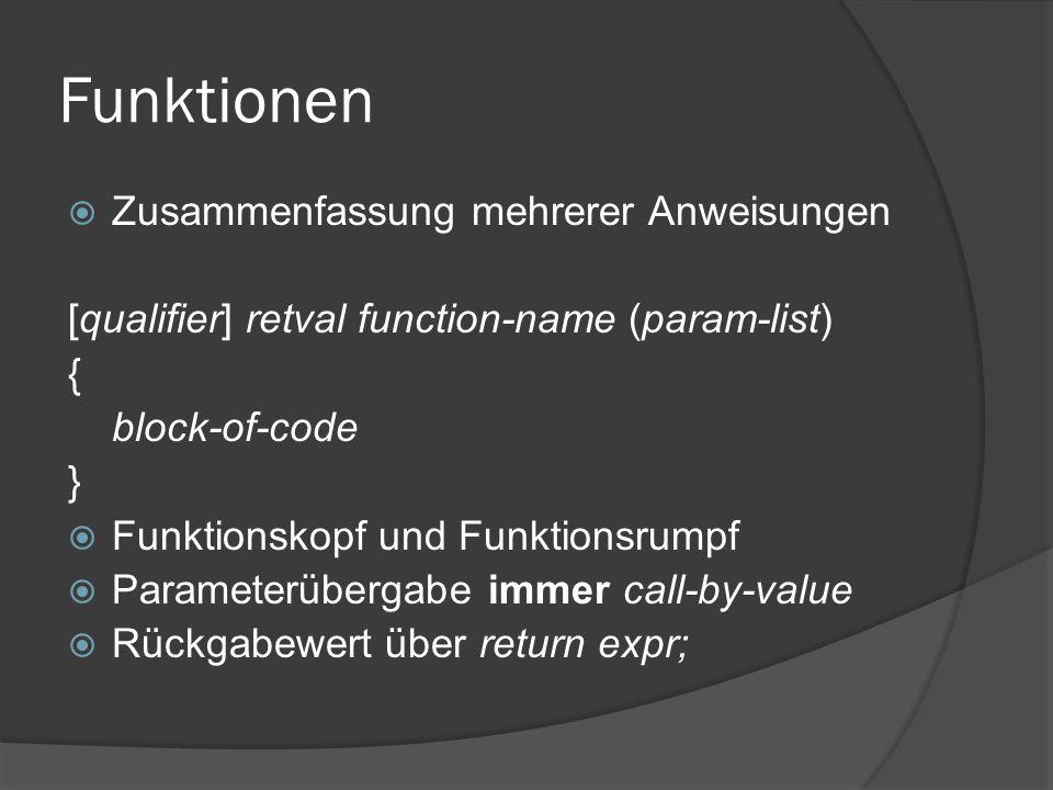 Funktionen  Zusammenfassung mehrerer Anweisungen [qualifier] retval function-name (param-list) { block-of-code }  Funktionskopf und Funktionsrumpf  Parameterübergabe immer call-by-value  Rückgabewert über return expr;