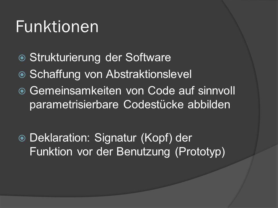 Funktionen  Strukturierung der Software  Schaffung von Abstraktionslevel  Gemeinsamkeiten von Code auf sinnvoll parametrisierbare Codestücke abbilden  Deklaration: Signatur (Kopf) der Funktion vor der Benutzung (Prototyp)
