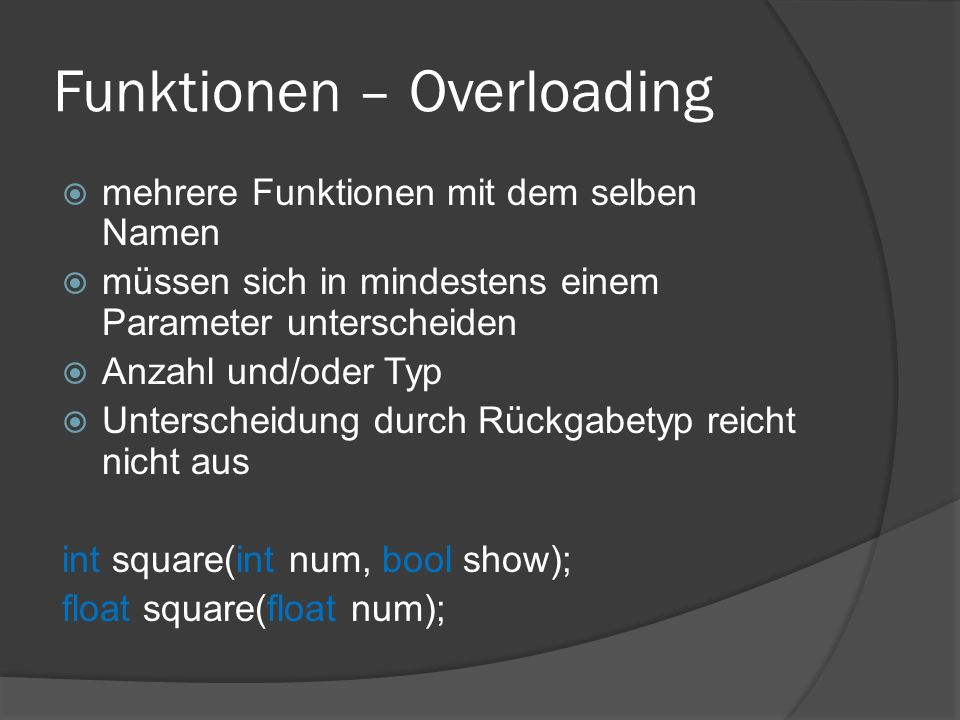 Funktionen – Overloading  mehrere Funktionen mit dem selben Namen  müssen sich in mindestens einem Parameter unterscheiden  Anzahl und/oder Typ  Unterscheidung durch Rückgabetyp reicht nicht aus int square(int num, bool show); float square(float num);