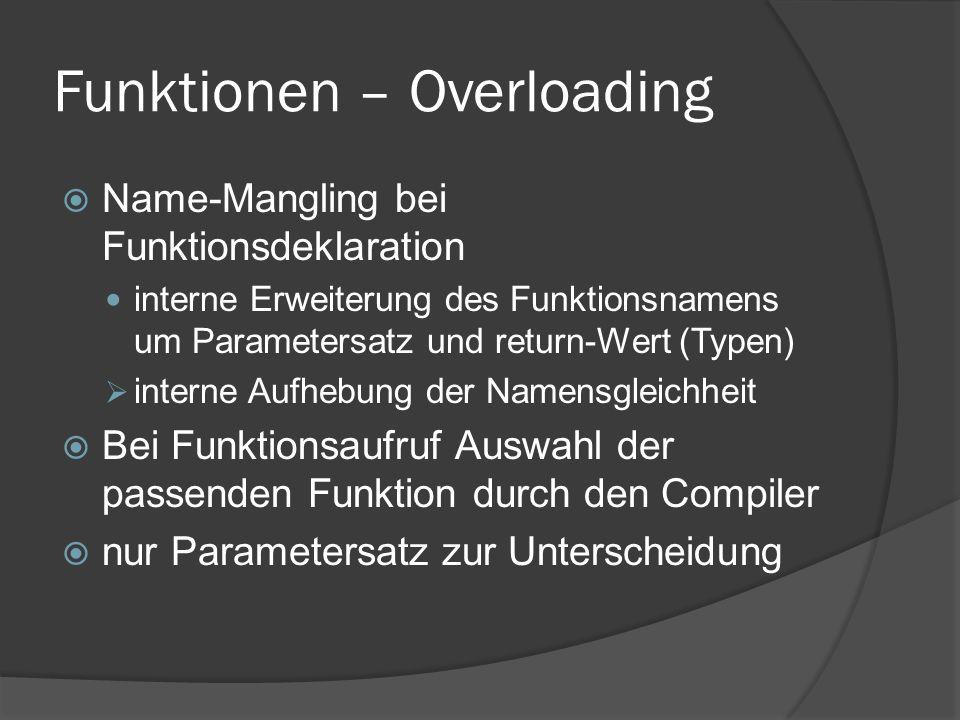 Funktionen – Overloading  Name-Mangling bei Funktionsdeklaration interne Erweiterung des Funktionsnamens um Parametersatz und return-Wert (Typen)  interne Aufhebung der Namensgleichheit  Bei Funktionsaufruf Auswahl der passenden Funktion durch den Compiler  nur Parametersatz zur Unterscheidung