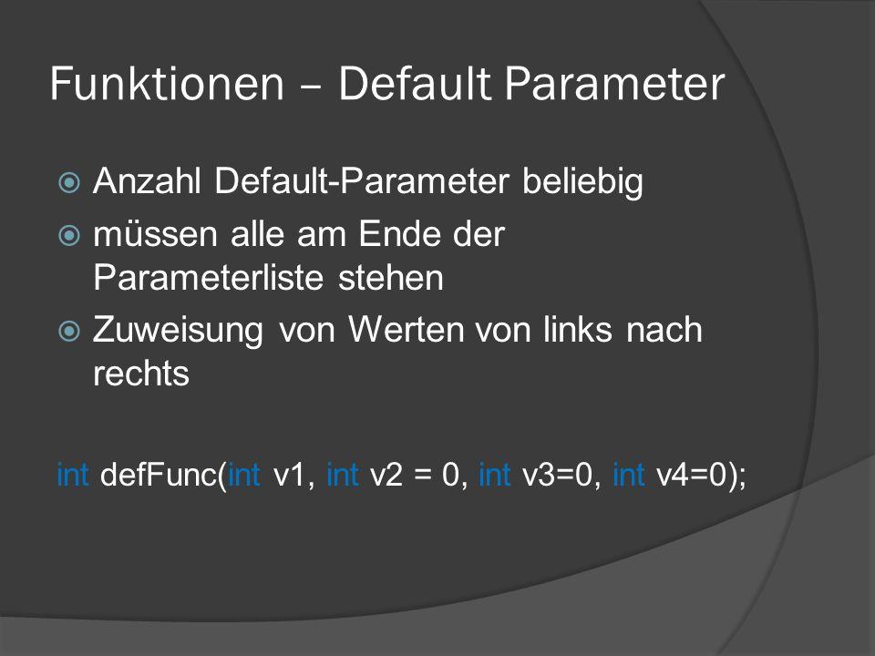 Funktionen – Default Parameter  Anzahl Default-Parameter beliebig  müssen alle am Ende der Parameterliste stehen  Zuweisung von Werten von links nach rechts int defFunc(int v1, int v2 = 0, int v3=0, int v4=0);