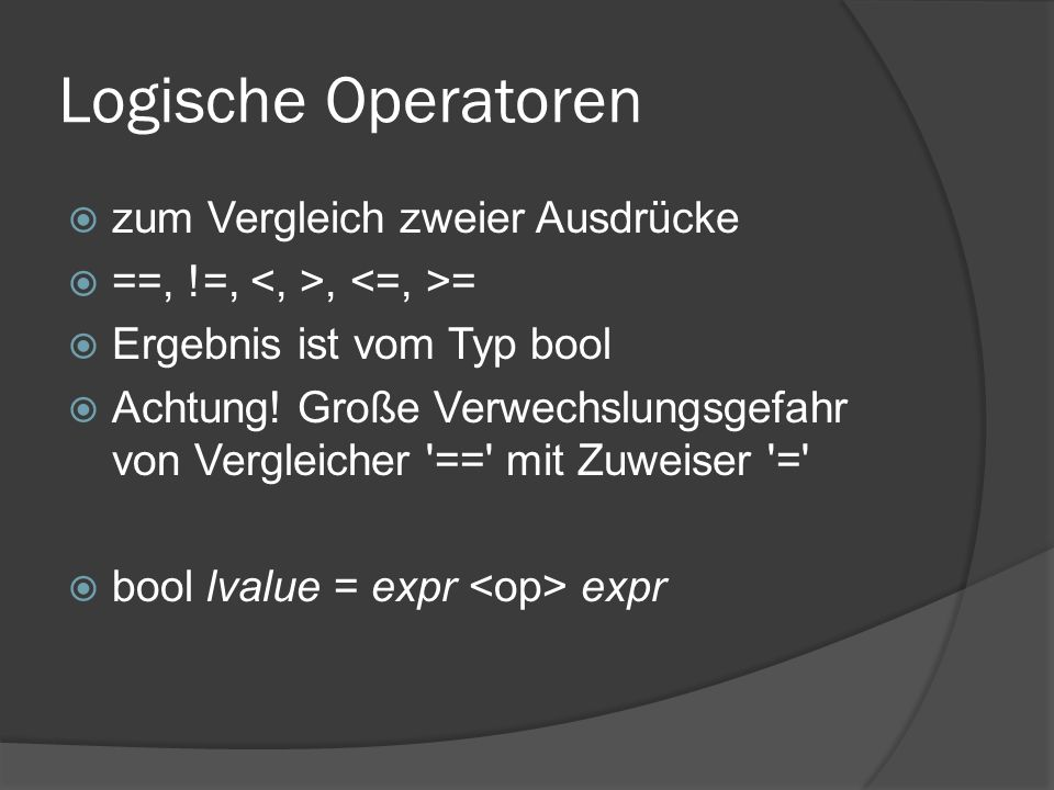 Logische Operatoren  zum Vergleich zweier Ausdrücke  ==, !=,, =  Ergebnis ist vom Typ bool  Achtung! Große Verwechslungsgefahr von Vergleicher '==