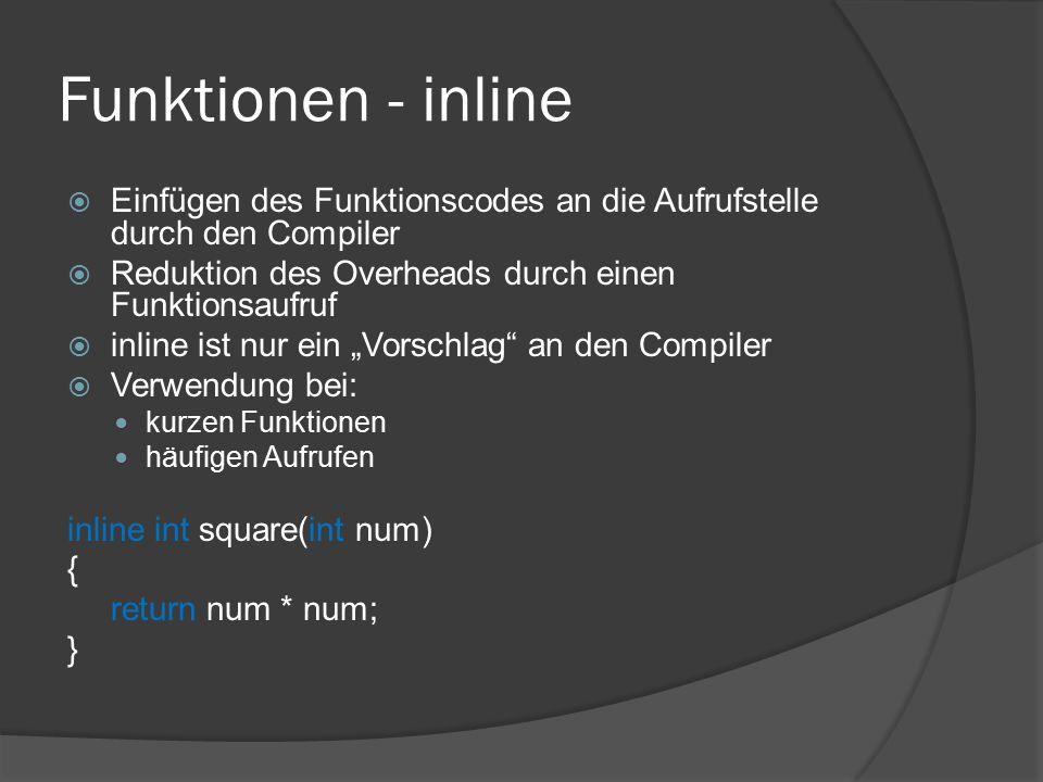 """Funktionen - inline  Einfügen des Funktionscodes an die Aufrufstelle durch den Compiler  Reduktion des Overheads durch einen Funktionsaufruf  inline ist nur ein """"Vorschlag an den Compiler  Verwendung bei: kurzen Funktionen häufigen Aufrufen inline int square(int num) { return num * num; }"""