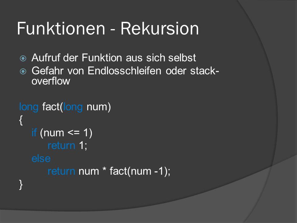 Funktionen - Rekursion  Aufruf der Funktion aus sich selbst  Gefahr von Endlosschleifen oder stack- overflow long fact(long num) { if (num <= 1) return 1; else return num * fact(num -1); }