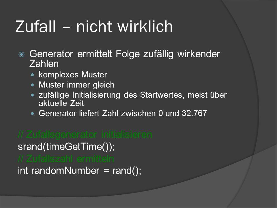 Zufall – nicht wirklich  Generator ermittelt Folge zufällig wirkender Zahlen komplexes Muster Muster immer gleich zufällige Initialisierung des Startwertes, meist über aktuelle Zeit Generator liefert Zahl zwischen 0 und 32.767 // Zufallsgenerator initialisieren srand(timeGetTime()); // Zufallszahl ermitteln int randomNumber = rand();
