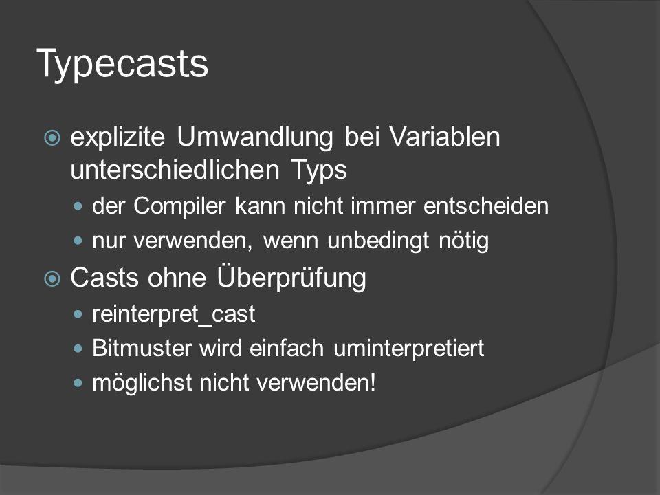 Typecasts  explizite Umwandlung bei Variablen unterschiedlichen Typs der Compiler kann nicht immer entscheiden nur verwenden, wenn unbedingt nötig  Casts ohne Überprüfung reinterpret_cast Bitmuster wird einfach uminterpretiert möglichst nicht verwenden!