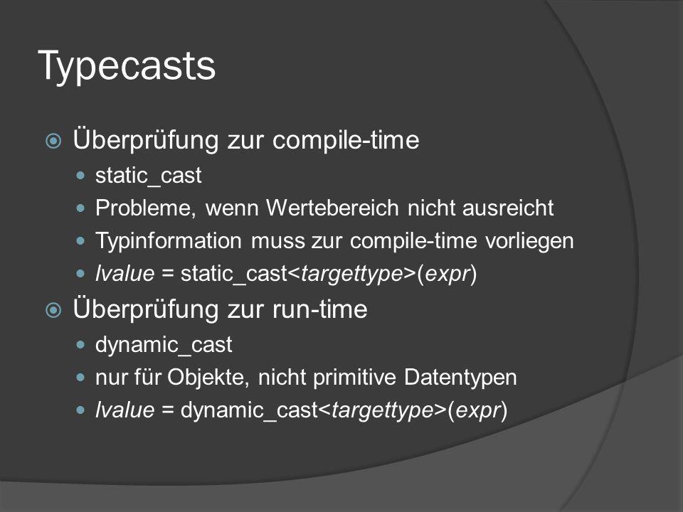 Typecasts  Überprüfung zur compile-time static_cast Probleme, wenn Wertebereich nicht ausreicht Typinformation muss zur compile-time vorliegen lvalue = static_cast (expr)  Überprüfung zur run-time dynamic_cast nur für Objekte, nicht primitive Datentypen lvalue = dynamic_cast (expr)