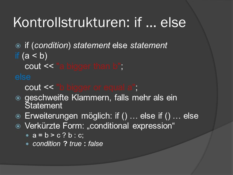 "Kontrollstrukturen: if … else  if (condition) statement else statement if (a < b) cout << a bigger than b ; else cout << b bigger or equal a ;  geschweifte Klammern, falls mehr als ein Statement  Erweiterungen möglich: if () … else if () … else  Verkürzte Form: ""conditional expression a = b > c ."
