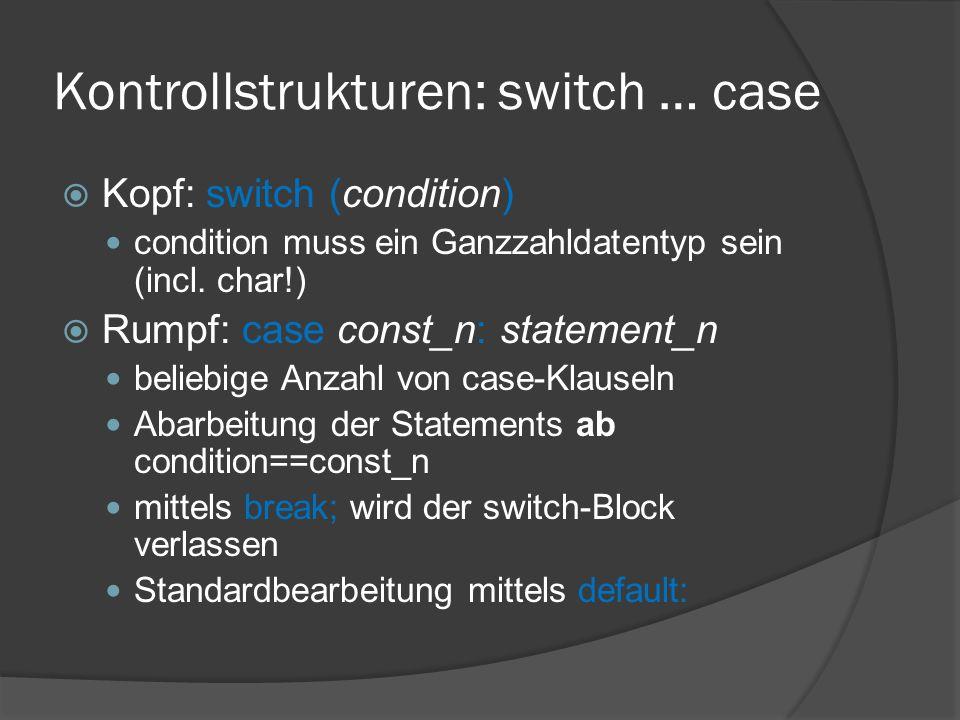 Kontrollstrukturen: switch … case  Kopf: switch (condition) condition muss ein Ganzzahldatentyp sein (incl. char!)  Rumpf: case const_n: statement_n