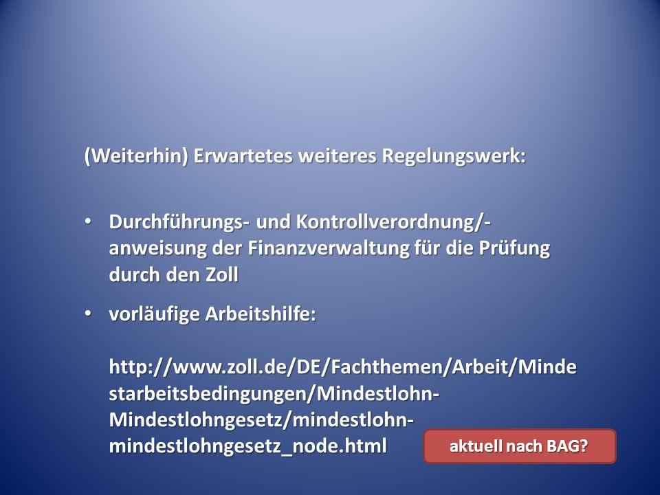 (Weiterhin) Erwartetes weiteres Regelungswerk: Durchführungs- und Kontrollverordnung/- anweisung der Finanzverwaltung für die Prüfung durch den Zoll Durchführungs- und Kontrollverordnung/- anweisung der Finanzverwaltung für die Prüfung durch den Zoll vorläufige Arbeitshilfe: http://www.zoll.de/DE/Fachthemen/Arbeit/Minde starbeitsbedingungen/Mindestlohn- Mindestlohngesetz/mindestlohn- mindestlohngesetz_node.html vorläufige Arbeitshilfe: http://www.zoll.de/DE/Fachthemen/Arbeit/Minde starbeitsbedingungen/Mindestlohn- Mindestlohngesetz/mindestlohn- mindestlohngesetz_node.html aktuell nach BAG?