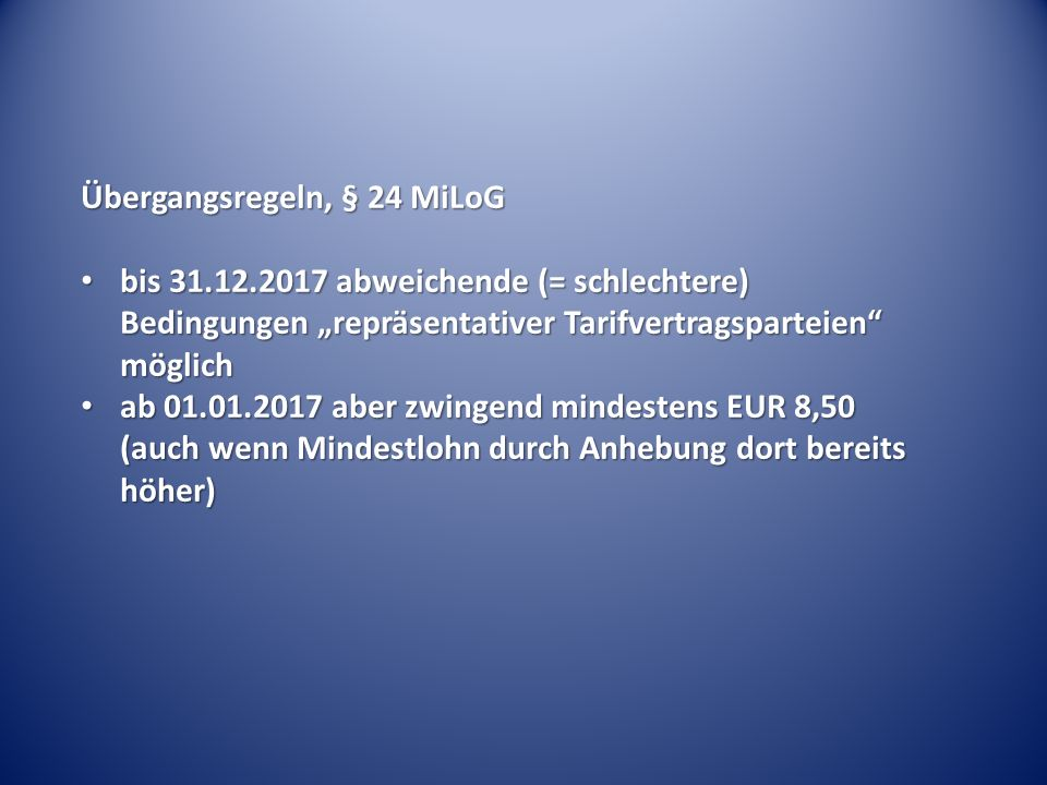 """Übergangsregeln, § 24 MiLoG bis 31.12.2017 abweichende (= schlechtere) Bedingungen """"repräsentativer Tarifvertragsparteien möglich bis 31.12.2017 abweichende (= schlechtere) Bedingungen """"repräsentativer Tarifvertragsparteien möglich ab 01.01.2017 aber zwingend mindestens EUR 8,50 (auch wenn Mindestlohn durch Anhebung dort bereits höher) ab 01.01.2017 aber zwingend mindestens EUR 8,50 (auch wenn Mindestlohn durch Anhebung dort bereits höher)"""