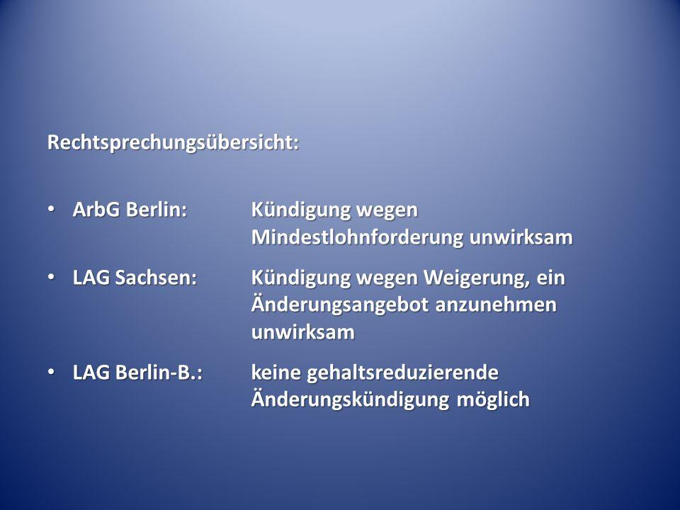 Rechtsprechungsübersicht: ArbG Berlin: Kündigung wegen Mindestlohnforderung unwirksam ArbG Berlin: Kündigung wegen Mindestlohnforderung unwirksam LAG Sachsen:Kündigung wegen Weigerung, ein Änderungsangebot anzunehmen unwirksam LAG Sachsen:Kündigung wegen Weigerung, ein Änderungsangebot anzunehmen unwirksam LAG Berlin-B.:keine gehaltsreduzierende Änderungskündigung möglich LAG Berlin-B.:keine gehaltsreduzierende Änderungskündigung möglich