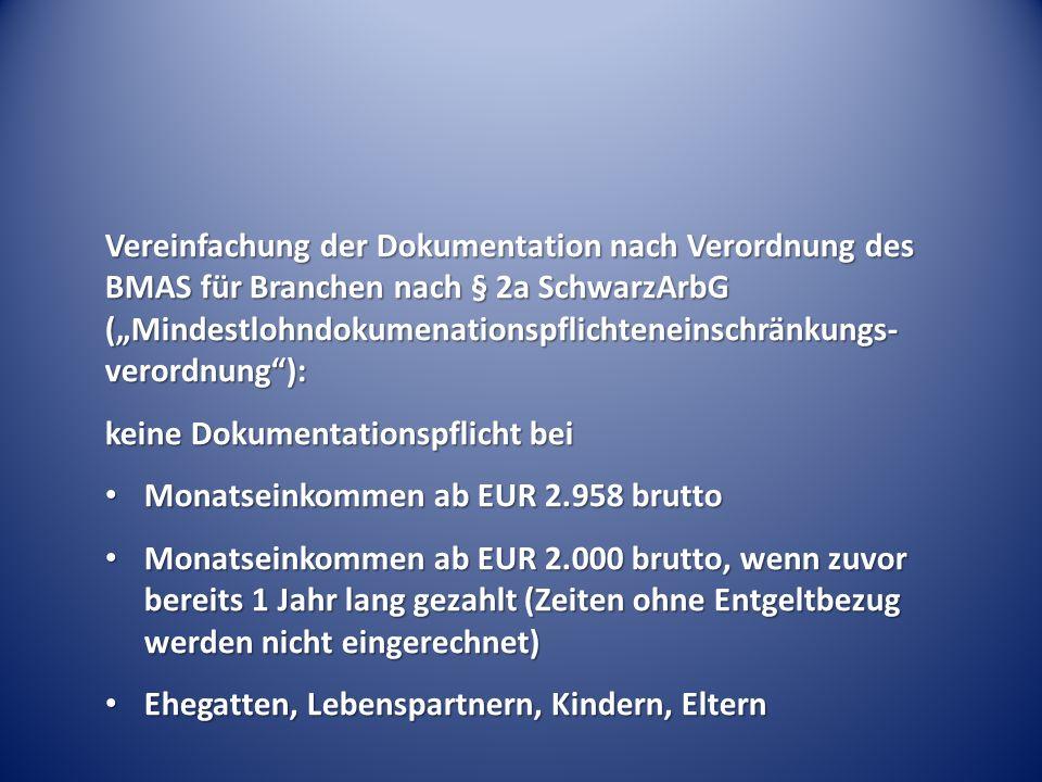 """Vereinfachung der Dokumentation nach Verordnung des BMAS für Branchen nach § 2a SchwarzArbG (""""Mindestlohndokumenationspflichteneinschränkungs- verordnung ): keine Dokumentationspflicht bei Monatseinkommen ab EUR 2.958 brutto Monatseinkommen ab EUR 2.958 brutto Monatseinkommen ab EUR 2.000 brutto, wenn zuvor bereits 1 Jahr lang gezahlt (Zeiten ohne Entgeltbezug werden nicht eingerechnet) Monatseinkommen ab EUR 2.000 brutto, wenn zuvor bereits 1 Jahr lang gezahlt (Zeiten ohne Entgeltbezug werden nicht eingerechnet) Ehegatten, Lebenspartnern, Kindern, Eltern Ehegatten, Lebenspartnern, Kindern, Eltern"""