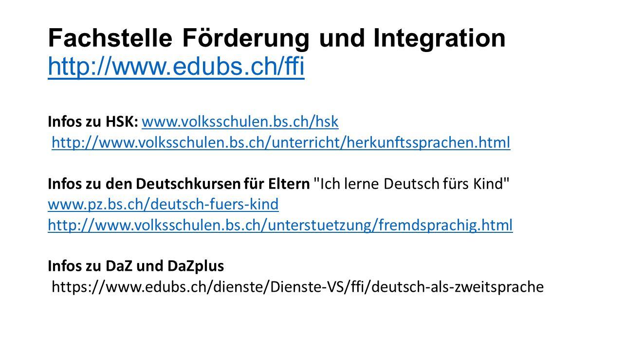 Fachstelle Förderung und Integration http://www.edubs.ch/ffi http://www.edubs.ch/ffi Infos zu HSK: www.volksschulen.bs.ch/hsk www.volksschulen.bs.ch/hsk http://www.volksschulen.bs.ch/unterricht/herkunftssprachen.html Infos zu den Deutschkursen für Eltern Ich lerne Deutsch fürs Kind www.pz.bs.ch/deutsch-fuers-kind http://www.volksschulen.bs.ch/unterstuetzung/fremdsprachig.html Infos zu DaZ und DaZplus https://www.edubs.ch/dienste/Dienste-VS/ffi/deutsch-als-zweitsprache