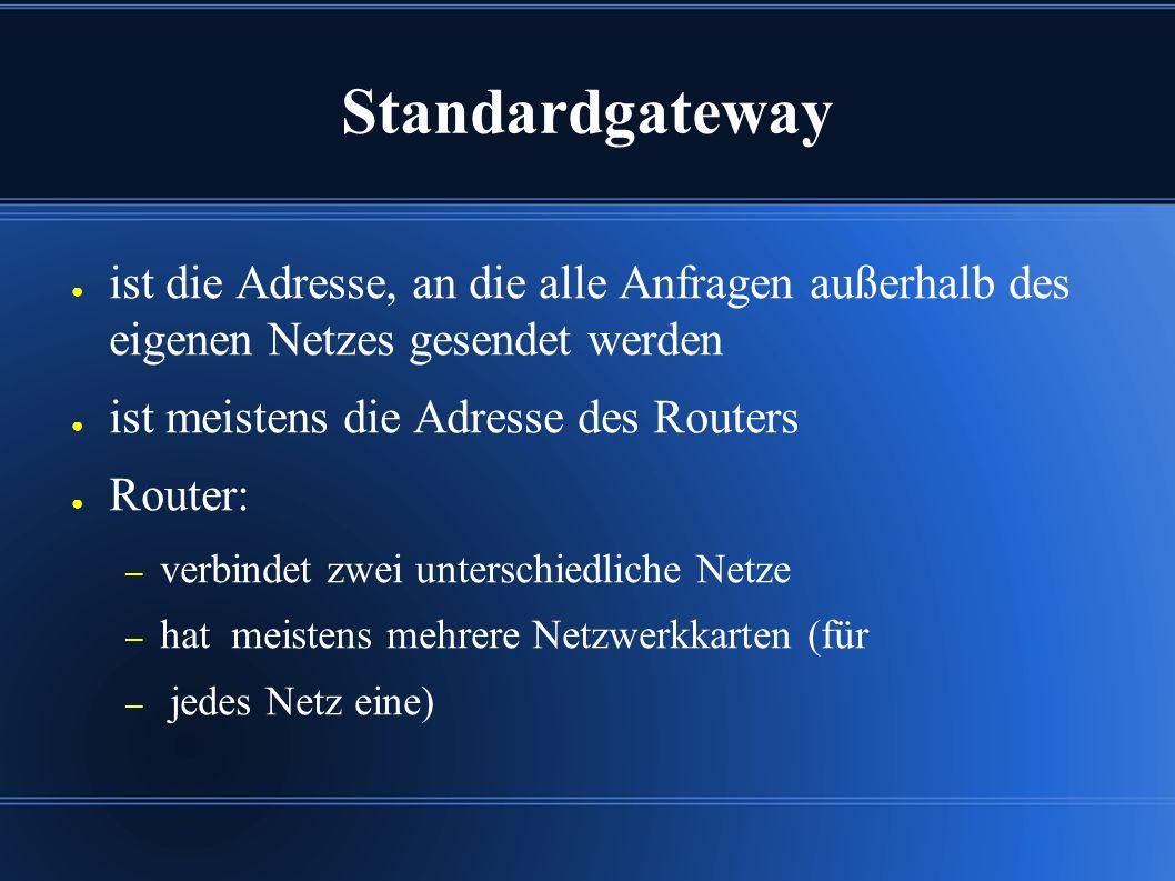 Standardgateway ● ist die Adresse, an die alle Anfragen außerhalb des eigenen Netzes gesendet werden ● ist meistens die Adresse des Routers ● Router: – verbindet zwei unterschiedliche Netze – hat meistens mehrere Netzwerkkarten (für – jedes Netz eine)