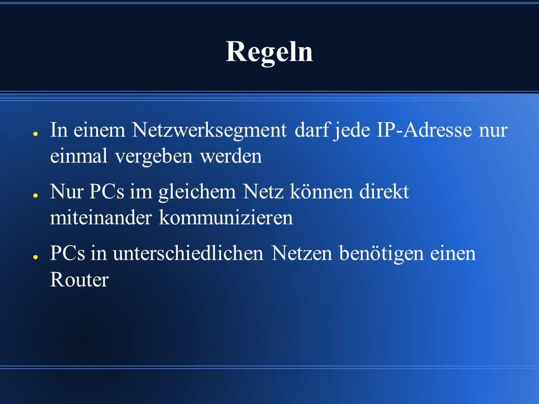 Regeln ● In einem Netzwerksegment darf jede IP-Adresse nur einmal vergeben werden ● Nur PCs im gleichem Netz können direkt miteinander kommunizieren ● PCs in unterschiedlichen Netzen benötigen einen Router