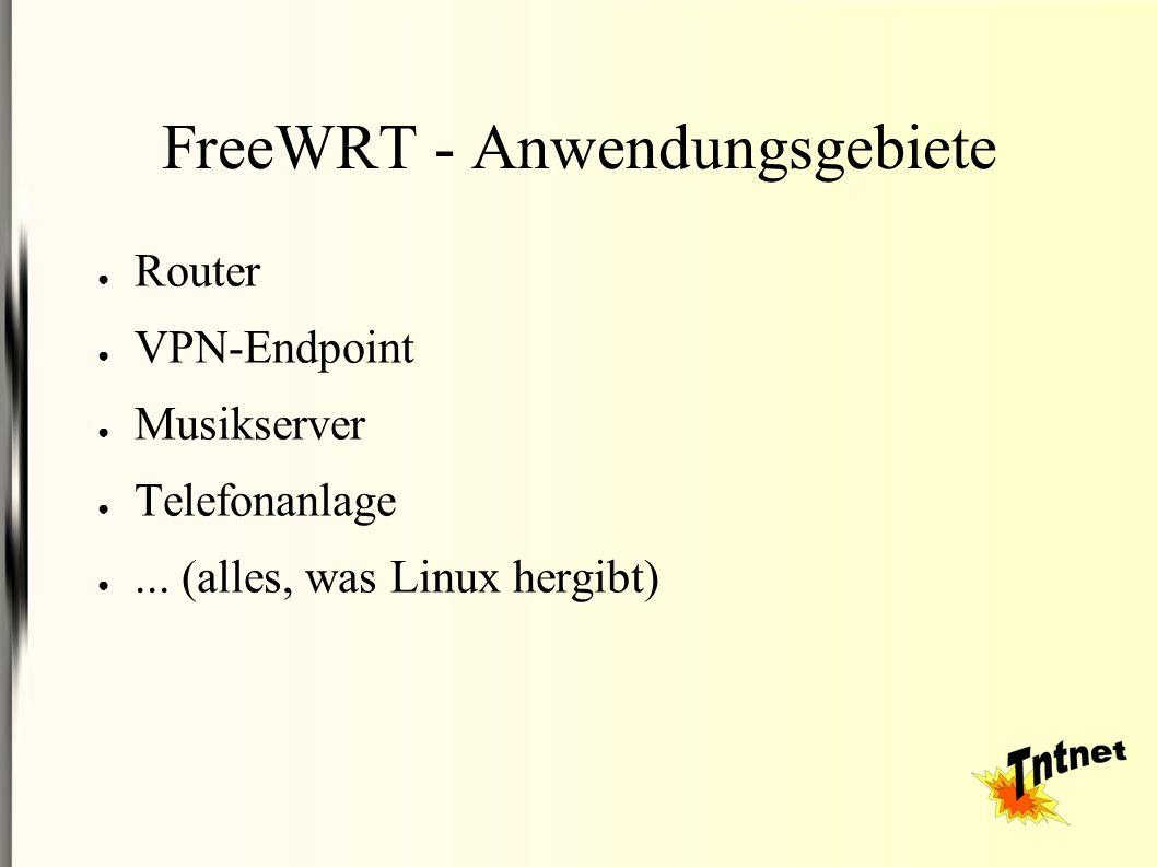 FreeWRT - Anwendungsgebiete ● Router ● VPN-Endpoint ● Musikserver ● Telefonanlage ●... (alles, was Linux hergibt)