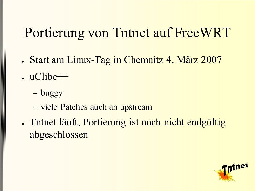 Portierung von Tntnet auf FreeWRT ● Start am Linux-Tag in Chemnitz 4. März 2007 ● uClibc++ – buggy – viele Patches auch an upstream ● Tntnet läuft, Po