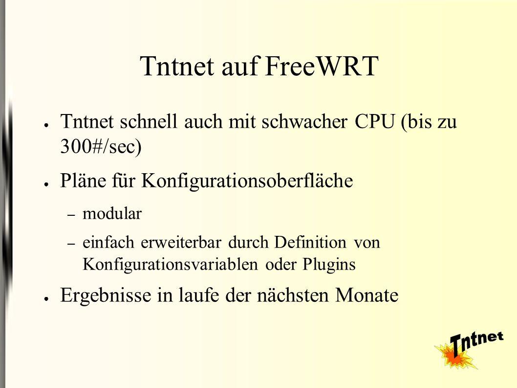 Tntnet auf FreeWRT ● Tntnet schnell auch mit schwacher CPU (bis zu 300#/sec) ● Pläne für Konfigurationsoberfläche – modular – einfach erweiterbar durc