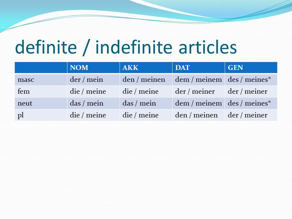 definite / indefinite articles NOMAKKDATGEN mascder / meinden / meinendem / meinemdes / meines* femdie / meine der / meiner neutdas / mein dem / meine