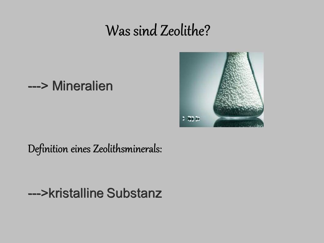 Was sind Zeolithe ---> Mineralien Definition eines Zeolithsminerals: --->kristalline Substanz