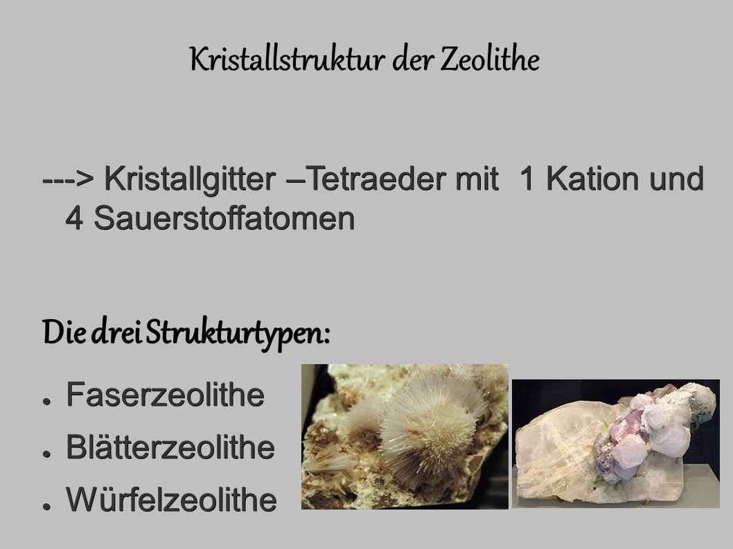 Kristallstruktur der Zeolithe ---> Kristallgitter –Tetraeder mit 1 Kation und 4 Sauerstoffatomen Die drei Strukturtypen: ● Faserzeolithe ● Blätterzeolithe ● Würfelzeolithe Mesolith gehört zu den Faserzeolithen Polucuit gehört zu den Würfelzeolithen